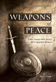 Weapons of Peace: God's Tools for Peace in a Chaotic World ebook by Mary Trask