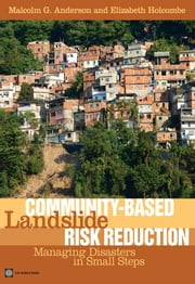 Community-Based Landslide Risk Reduction - Managing Disasters in Small Steps ebook by Malcolm G. Anderson,Elizabeth Holcombe