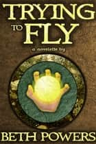 Trying to Fly: A Novelette ebook by Beth Powers
