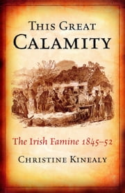 This Great Calamity: The Great Irish Famine: The Irish Famine 1845-52 ebook by Christine    Kinealy
