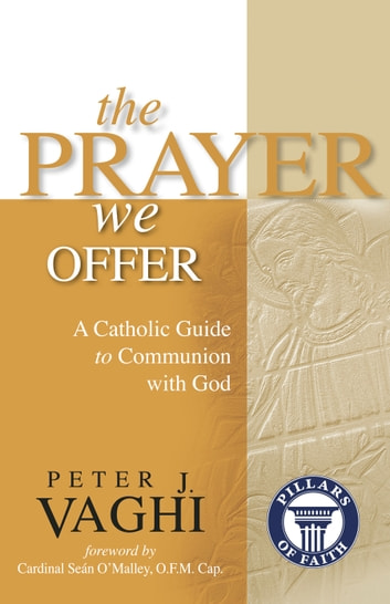 The Prayer We Offer - A Catholic Guide to Communion with God ebook by Peter J. Vaghi