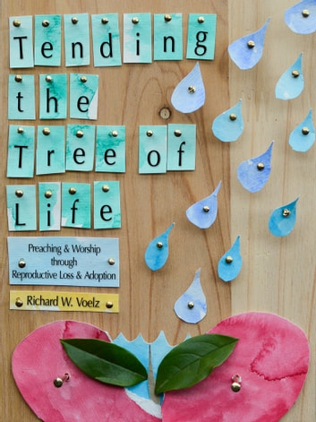 Tending the Tree of Life - Preaching and Worship through Reproductive Loss and Adoption ebook by Richard W. Voelz