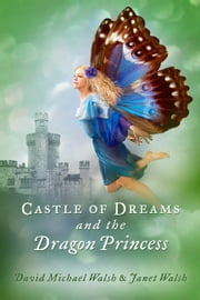 Castle of Dreams and the Dragon Princess ebook by Janet Walsh,David Michael Walsh