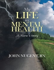 My Life In Mental Health: A Nurse's Story ebook by John Nugent, RN