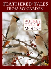 Feathered Tales From My Garden ebook by Audrey Tara Moore