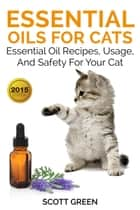 Essential Oils For Cats : Essential Oil Recipes, Usage, And Safety For Your Cat - The Blokehead Success Series ebook by Scott Green