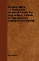 Turning Lathes - A Manual For Technical Schools And Apprentices - A Guide To Turning, Screw-Cutting Metal Spinning ebook by James Lukin