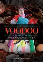 The Voodoo Encyclopedia: Magic, Ritual, and Religion - Magic, Ritual, and Religion ebook by Jeffrey E. Anderson