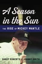 A Season in the Sun - The Rise of Mickey Mantle ebook by Randy Roberts, Johnny Smith