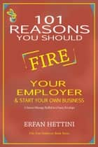 101 Reasons You Should Fire Your Employer & Start Your Own Business ebook by Erfan Hettini
