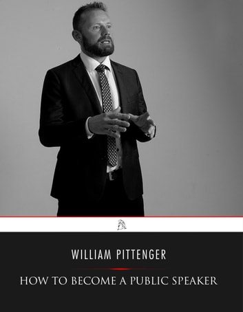 How to Become a Public Speaker - Showing the Best Manner of Arranging Thought so as to Gain Conciseness, Ease and Fluency in Speech eBook by William Pittenger