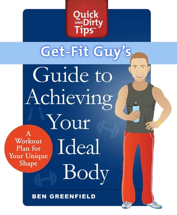Get-Fit Guy's Guide to Achieving Your Ideal Body - A Workout Plan for Your Unique Shape ebook by Ben Greenfield