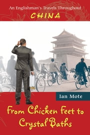 From Chicken Feet to Crystal Baths - An Englishman's Travels Throughout China ebook by Ian Mote