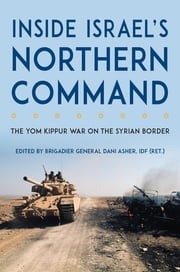 Inside Israel's Northern Command - The Yom Kippur War on the Syrian Border ebook by Dani Asher, Yitzhak Hofi, Uri Simchoni,...