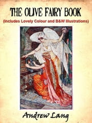 The Olive Fairy Book by Andrew Lang (Includes Lovely Colour and Black and White Illustrations) ebook by Andrew Lang,Illustrated by H.J. Ford