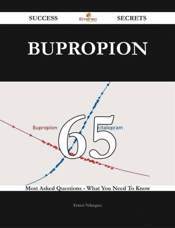 Bupropion 65 Success Secrets - 65 Most Asked Questions On Bupropion - What You Need To Know ebook by Ernest Velasquez