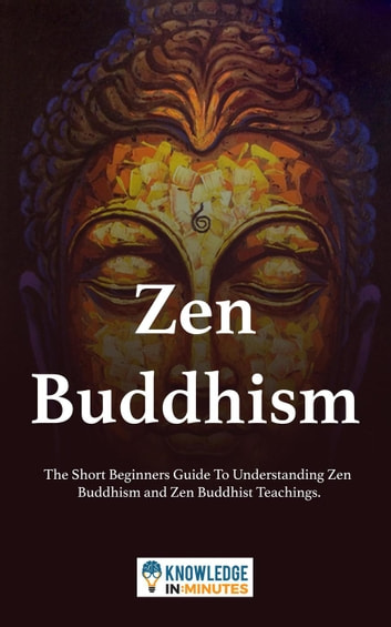 Zen Buddhism: The Short Beginners Guide To Understanding Zen Buddhism and Zen Buddhist Teachings. ebook by Knowledge In Minutes