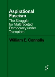 Aspirational Fascism - The Struggle for Multifaceted Democracy under Trumpism ebook by William E. Connolly