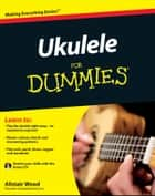 Ukulele For Dummies ebook by Alistair Wood