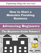 How to Start a Moleskin Finishing Business (Beginners Guide) ebook by Waltraud Honeycutt