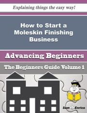 How to Start a Moleskin Finishing Business (Beginners Guide) - How to Start a Moleskin Finishing Business (Beginners Guide) ebook by Waltraud Honeycutt