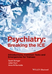 Psychiatry - Breaking the ICE Introductions, Common Tasks, Emergencies for Trainees ebook by Sarah L. Stringer,Juliet Hurn,Anna M. Burnside