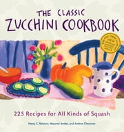 The Classic Zucchini Cookbook - 225 Recipes for All Kinds of Squash ebook by Andrea Chesman,Marynor Jordan,Nancy C. Ralston