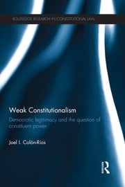 Weak Constitutionalism - Democratic Legitimacy and the Question of Constituent Power ebook by Joel Colón-Ríos