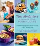 Tina Nordström's Recipes for Young Cooks - Kid-Friendly Tips and Tricks to Cook Like a Master Chef ebook by Tina Nordström
