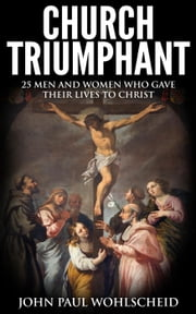 Church Triumphant: 25 Men and Women who Gave Their Lives to Christ ebook by John Paul Wohlscheid