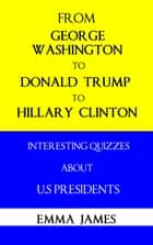 From George Washington to Donald Trump, to Hillary Clinton: Interesting Quizzes About US Presidents ebook by Emma James
