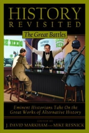 History Revisited: The Great Battles, Eminent Historians Take on the Great Works of Alternative History ebook by Markham, David