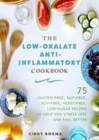 The Low-Oxalate Anti-Inflammatory Cookbook - 75 Gluten-Free, Nut-Free, Soy-Free, Yeast-Free, Low-Sugar Recipes to Help You Stress Less and Feel Better ebook by Cindy Bokma