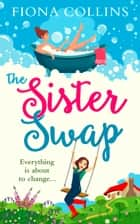 The Sister Swap: the laugh-out-loud romantic comedy of the year! ebook by Fiona Collins