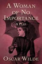 A Woman of No Importance - A Play ebook by Oscar Wilde