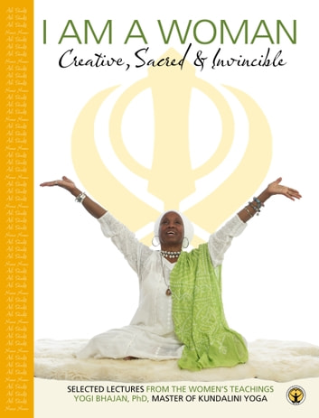 I am a Woman: Creative, Sacred and Invincible - Selected Lectures From the Women's Teachings eBook by Yogi Bhajan