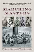 Marching Masters - Slavery, Race, and the Confederate Army during the Civil War ebook by Colin Edward Woodward
