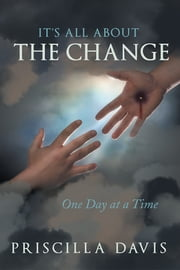 It's All about the Change - One Day at a Time ebook by Priscilla Davis