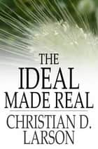 The Ideal Made Real - Or Applied Metaphysics for Beginners ebook by Christian D. Larson