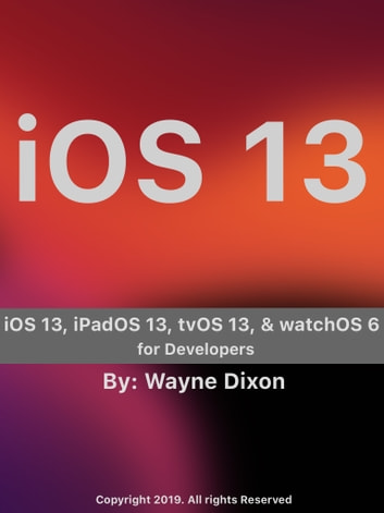 iOS 13, iPadOS 13, tvOS 13, and watchOS 6 for Developers ebook by Wayne Dixon