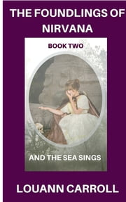 The Foundlings of Nirvana, Book Two, And the Sea Sings ebook by Louann Carroll