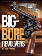 Big-Bore Revolvers ebook by Max Prasac