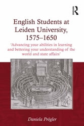 English Students at Leiden University, 1575-1650 - 'Advancing your abilities in learning and bettering your understanding of the world and state affairs' ebook by Daniela Prögler