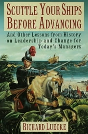 Scuttle Your Ships Before Advancing: And Other Lessons from History on Leadership and Change for Todays Managers ebook by Richard A. Luecke