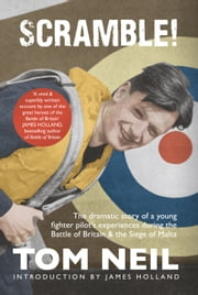 Scramble - The Dramatic Story of a Young Fighter Pilot's Experiences During the Battle of Britain and the Siege of Malta ebook by Tom Neil,James Holland