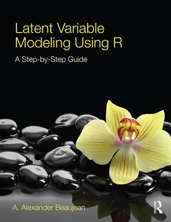 Latent Variable Modeling Using R - A Step-by-Step Guide ebook by A. Alexander Beaujean