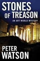 Stones of Treason - An Art-World Mystery ebook by Peter Watson