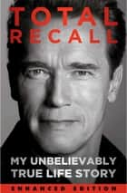 Total Recall (Enhanced Edition) - My Unbelievably True Life Story ebook by Arnold Schwarzenegger