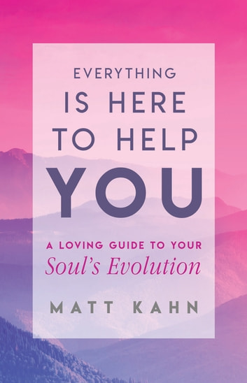 Everything Is Here to Help You - A Loving Guide to Your Soul's Evolution ebook by Matt Kahn