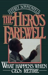 The Hero's Farewell : What Happens When CEOs Retire ebook by Jeffrey Sonnenfeld
